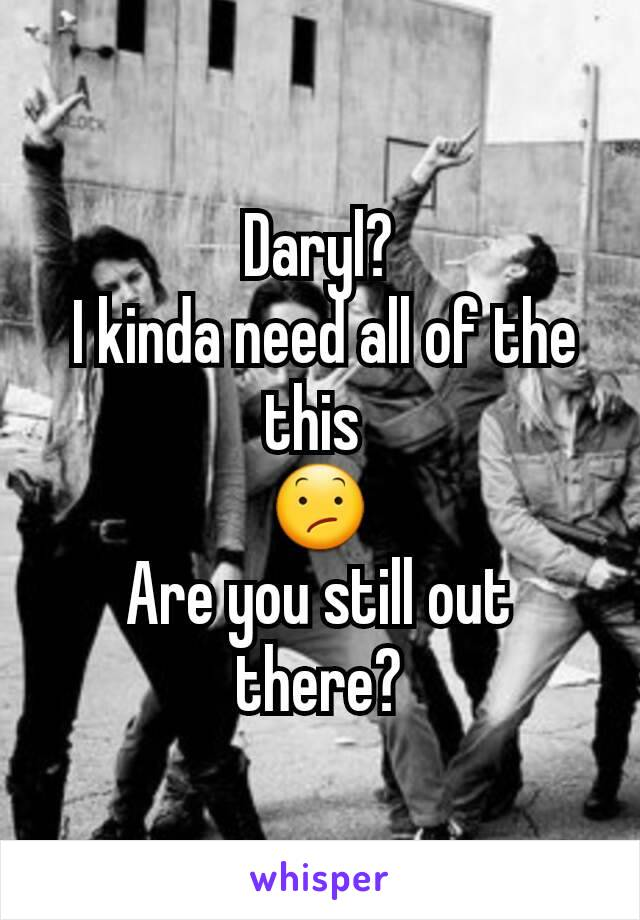 Daryl?  I kinda need all of the this  😕 Are you still out there?