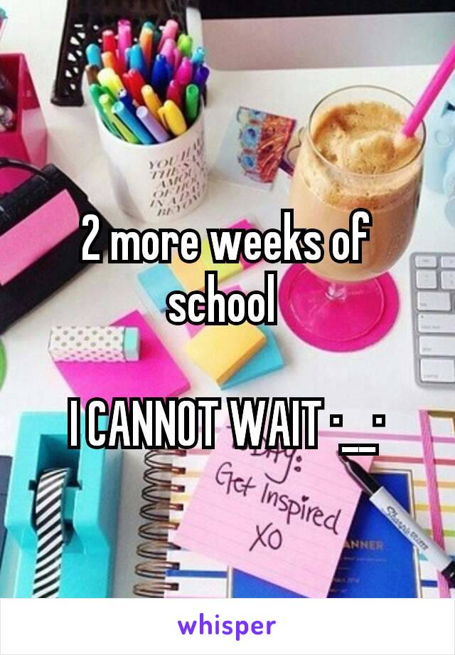 2 more weeks of school   I CANNOT WAIT ·__·