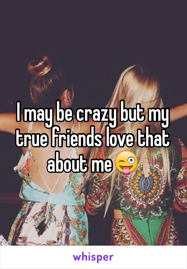I may be crazy but my true friends love that about me😜
