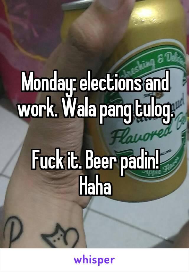 Monday: elections and work. Wala pang tulog.  Fuck it. Beer padin! Haha