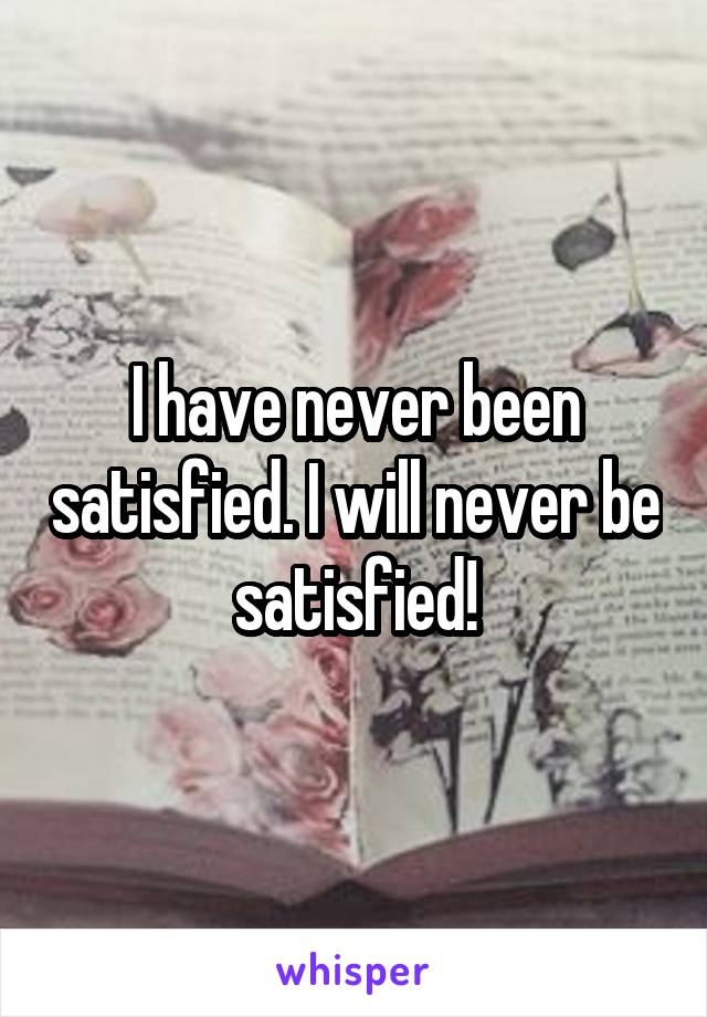 I have never been satisfied. I will never be satisfied!