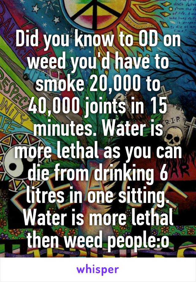 Did you know to OD on weed you'd have to smoke 20,000 to 40,000 joints in 15 minutes. Water is more lethal as you can die from drinking 6 litres in one sitting. Water is more lethal then weed people:o