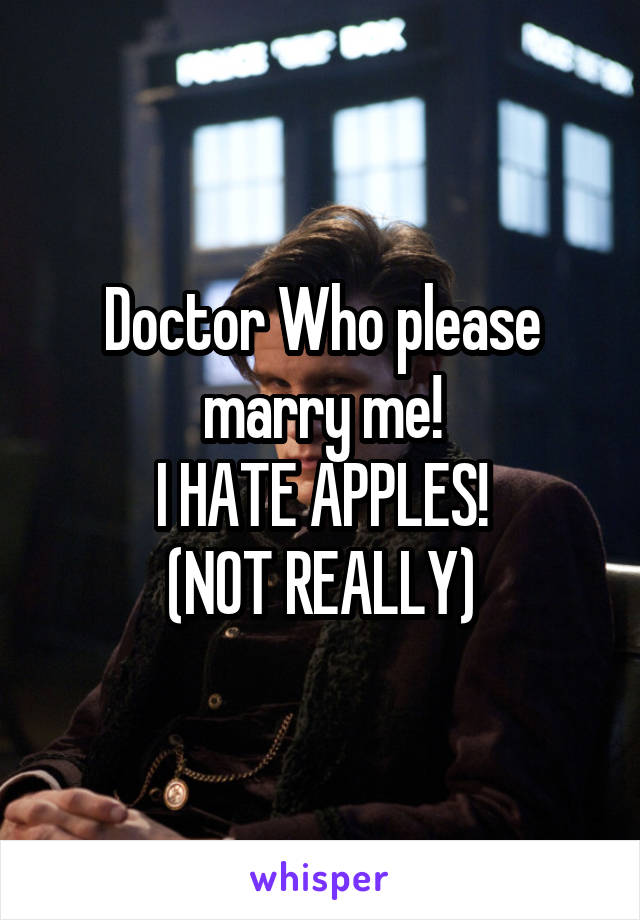 Doctor Who please marry me! I HATE APPLES! (NOT REALLY)