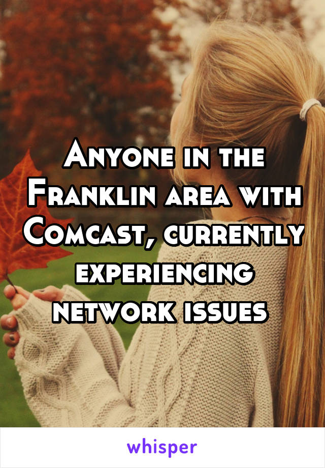 Anyone in the Franklin area with Comcast, currently experiencing network issues