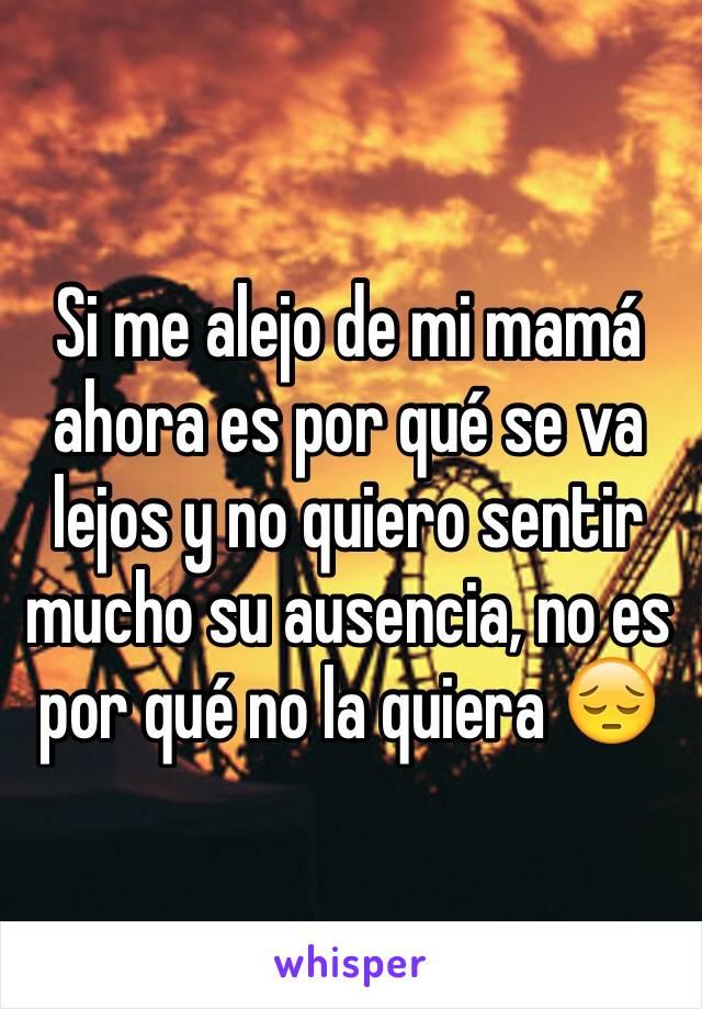 Si me alejo de mi mamá ahora es por qué se va lejos y no quiero sentir mucho su ausencia, no es por qué no la quiera 😔