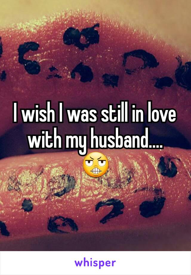 I wish I was still in love with my husband.... 😬