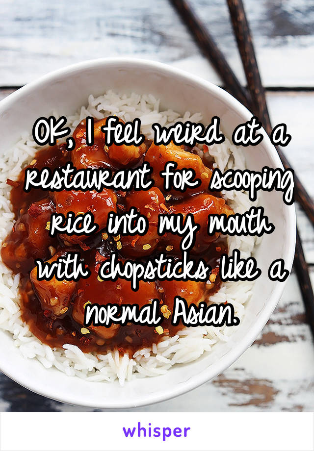 OK, I feel weird at a restaurant for scooping rice into my mouth with chopsticks like a normal Asian.