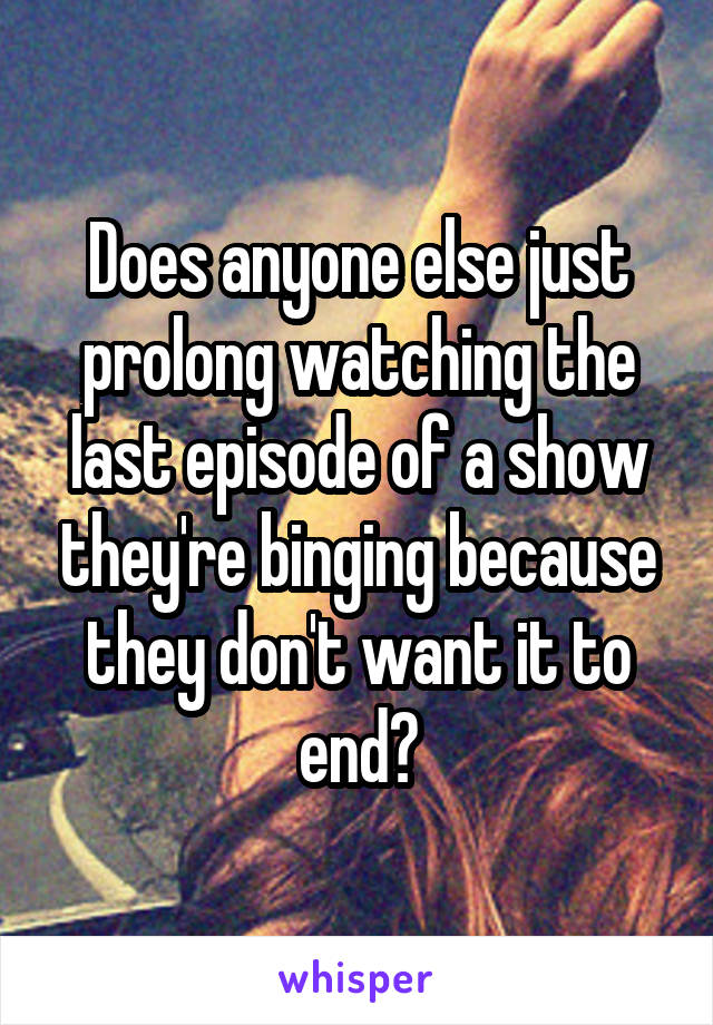 Does anyone else just prolong watching the last episode of a show they're binging because they don't want it to end?