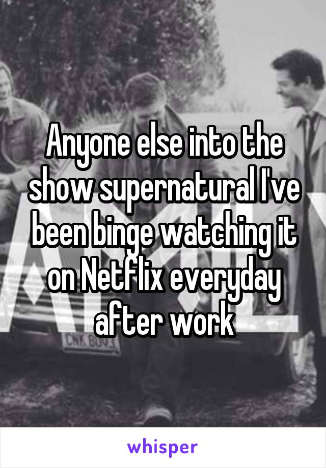 Anyone else into the show supernatural I've been binge watching it on Netflix everyday after work