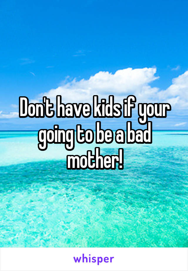 Don't have kids if your going to be a bad mother!