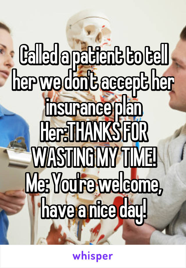 Called a patient to tell her we don't accept her insurance plan Her:THANKS FOR WASTING MY TIME! Me: You're welcome, have a nice day!