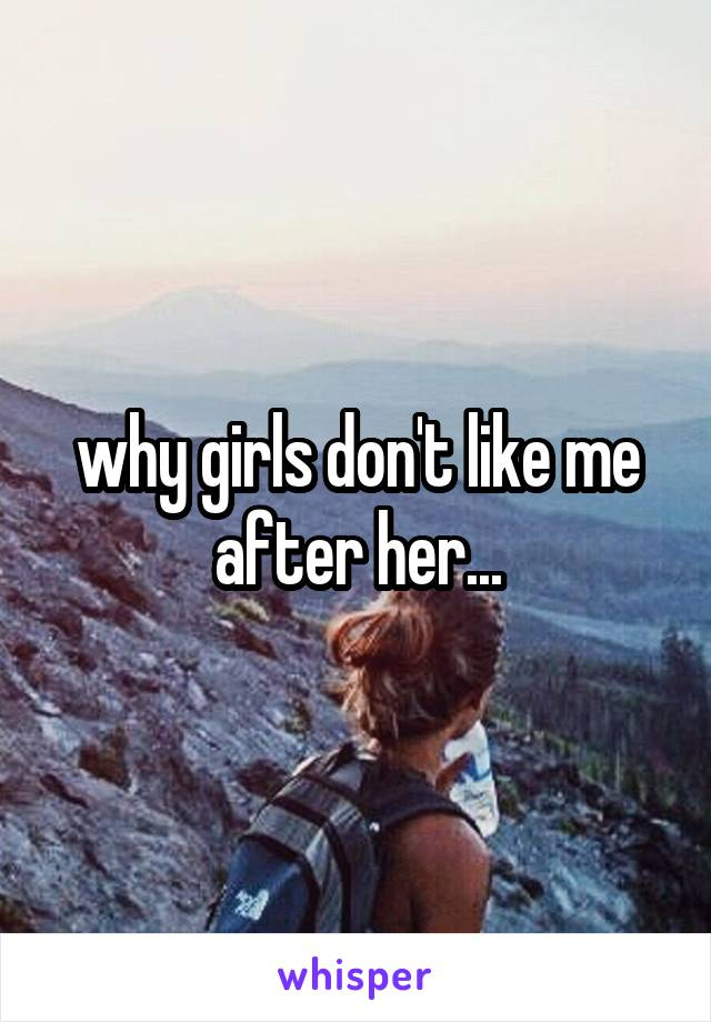 why girls don't like me after her...