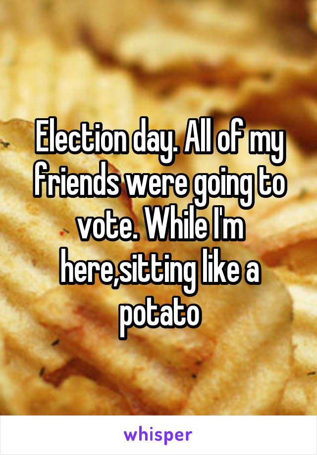 Election day. All of my friends were going to vote. While I'm here,sitting like a potato