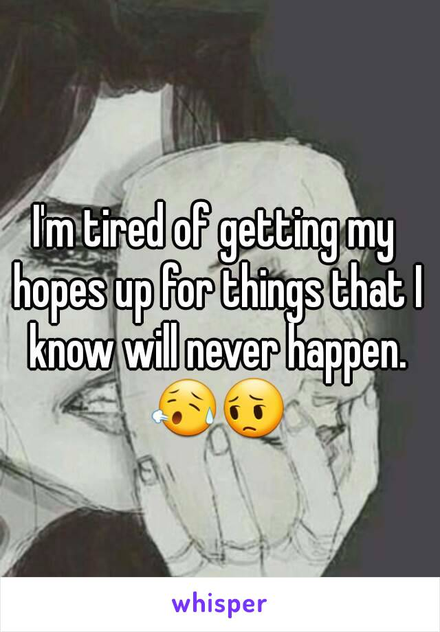 I'm tired of getting my hopes up for things that I know will never happen. 😥😔