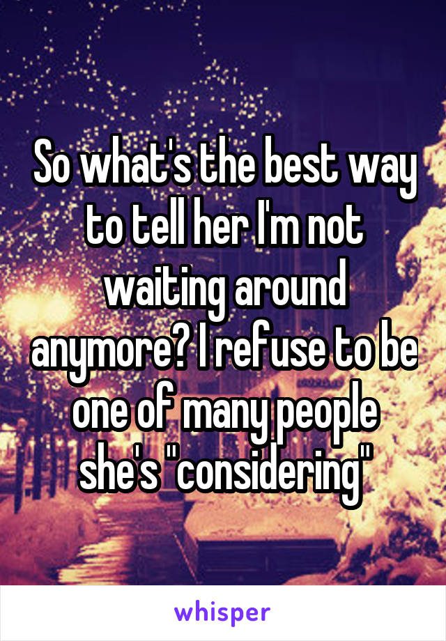 "So what's the best way to tell her I'm not waiting around anymore? I refuse to be one of many people she's ""considering"""