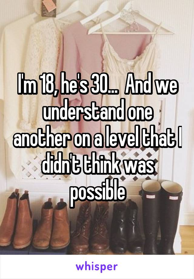 I'm 18, he's 30...  And we understand one another on a level that I didn't think was possible