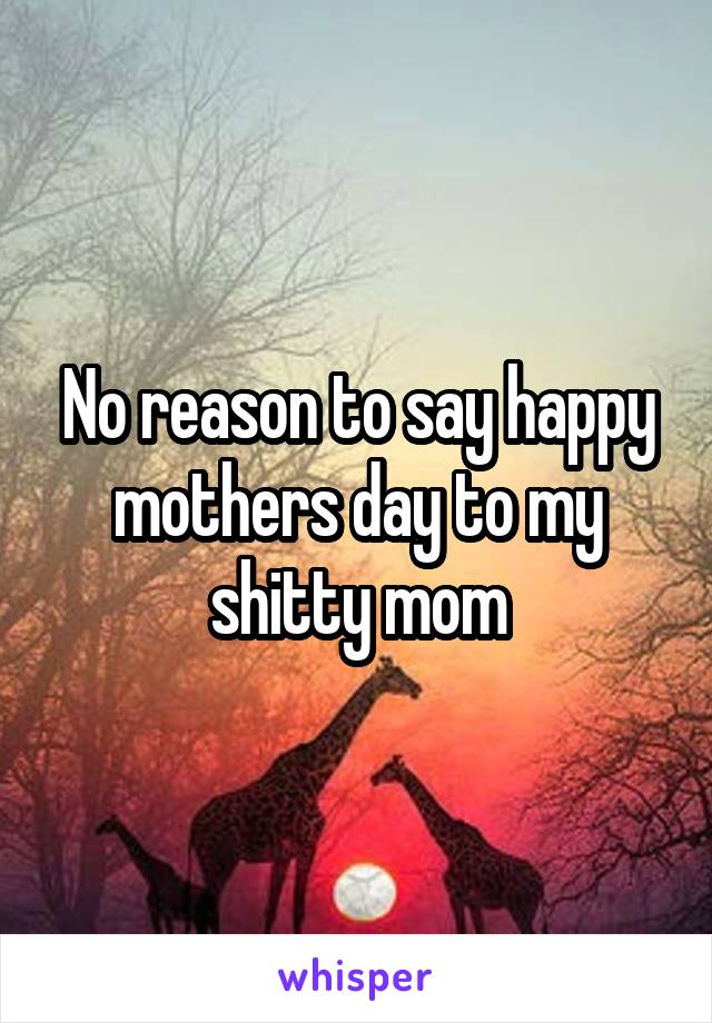 No reason to say happy mothers day to my shitty mom