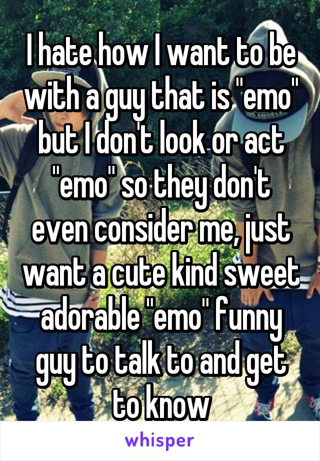 """I hate how I want to be with a guy that is """"emo"""" but I don't look or act """"emo"""" so they don't even consider me, just want a cute kind sweet adorable """"emo"""" funny guy to talk to and get to know"""