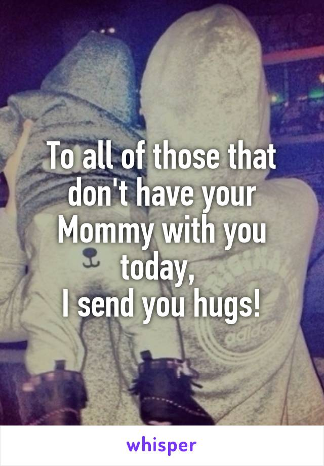 To all of those that don't have your Mommy with you today,  I send you hugs!