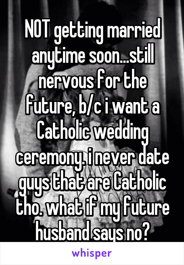 NOT getting married anytime soon...still nervous for the future, b/c i want a Catholic wedding ceremony. i never date guys that are Catholic tho. what if my future husband says no?