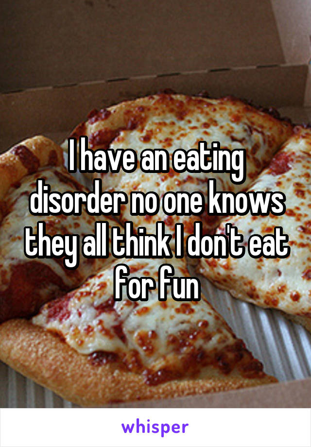 I have an eating disorder no one knows they all think I don't eat for fun