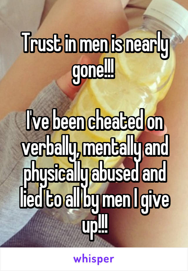 Trust in men is nearly gone!!!   I've been cheated on verbally, mentally and physically abused and lied to all by men I give up!!!