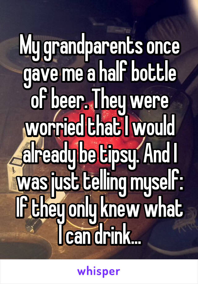 My grandparents once gave me a half bottle of beer. They were worried that I would already be tipsy. And I was just telling myself: If they only knew what I can drink...