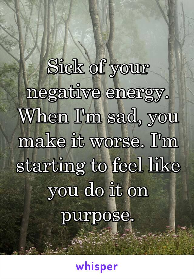 Sick of your negative energy. When I'm sad, you make it worse. I'm starting to feel like you do it on purpose.