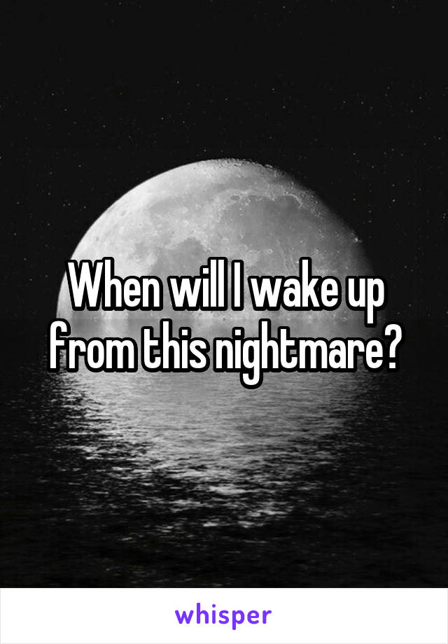 When will I wake up from this nightmare?