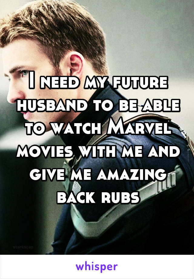 I need my future husband to be able to watch Marvel movies with me and give me amazing back rubs