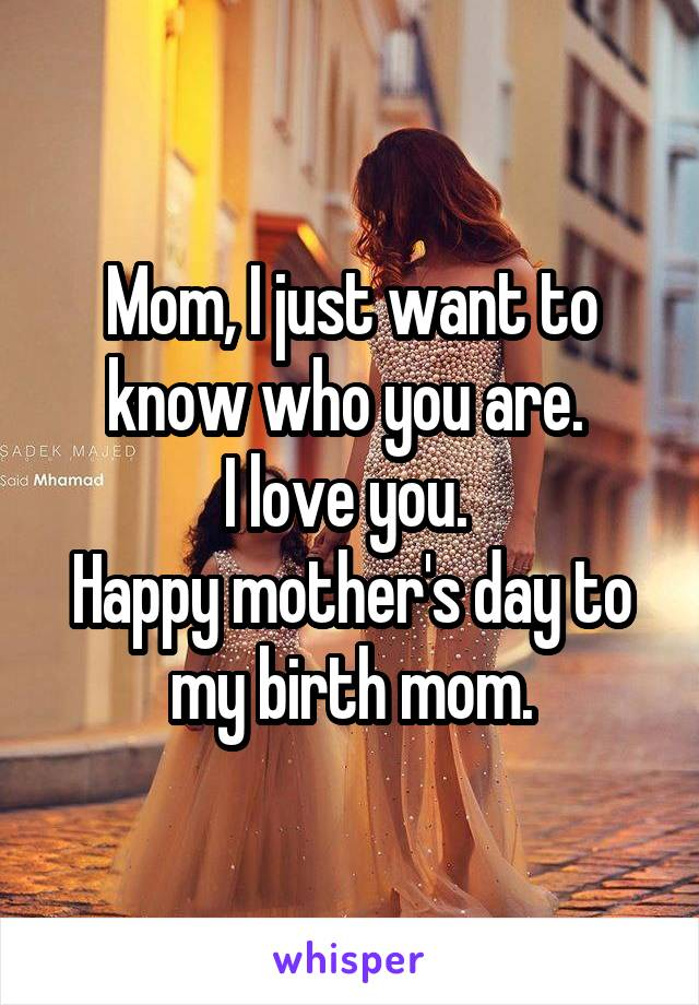 Mom, I just want to know who you are.  I love you.  Happy mother's day to my birth mom.