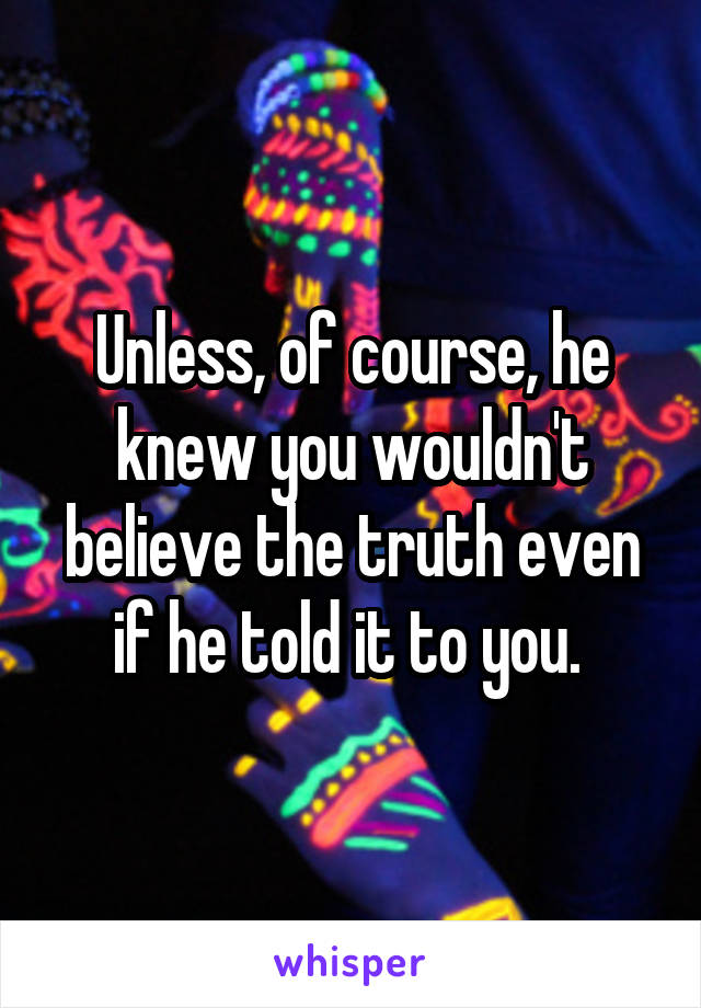 Unless, of course, he knew you wouldn't believe the truth even if he told it to you.