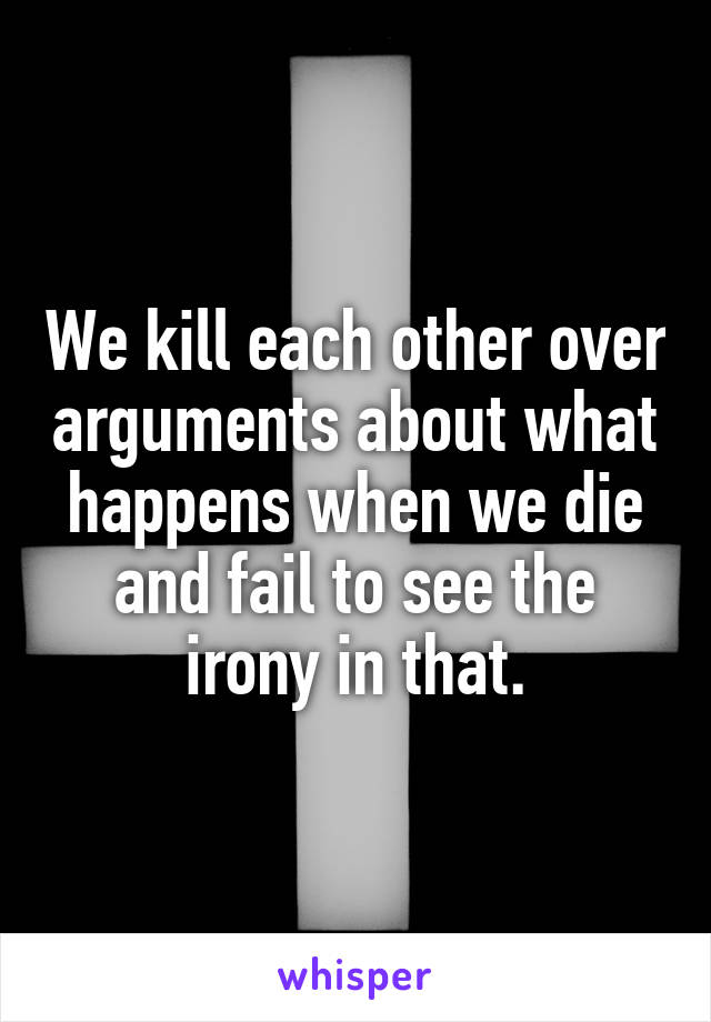 We kill each other over arguments about what happens when we die and fail to see the irony in that.