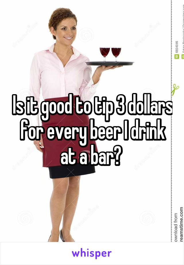 Is it good to tip 3 dollars for every beer I drink at a bar?