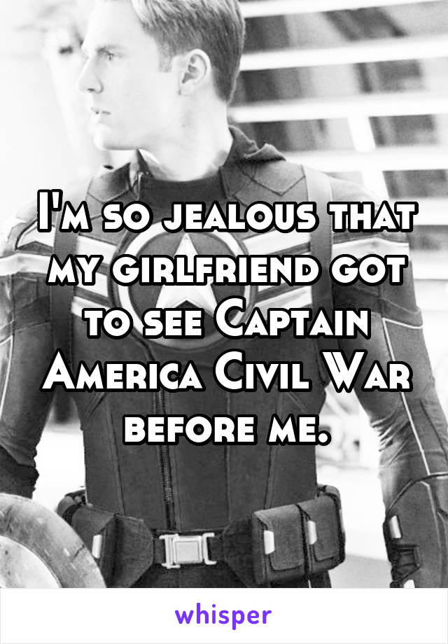 I'm so jealous that my girlfriend got to see Captain America Civil War before me.