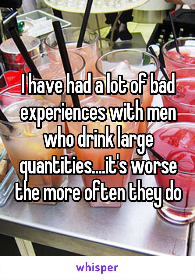 I have had a lot of bad experiences with men who drink large quantities....it's worse the more often they do