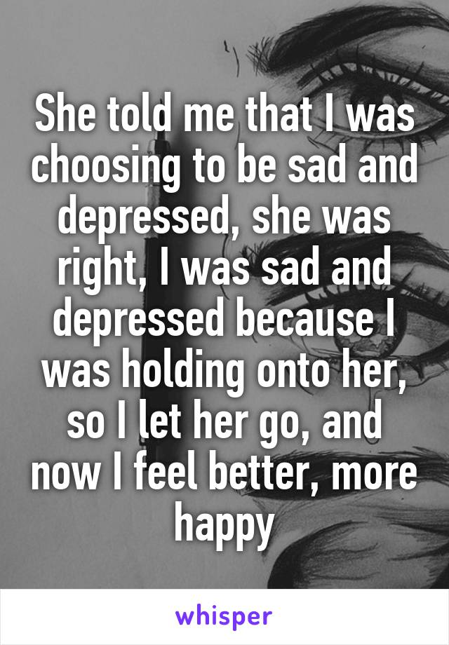 She told me that I was choosing to be sad and depressed, she was right, I was sad and depressed because I was holding onto her, so I let her go, and now I feel better, more happy