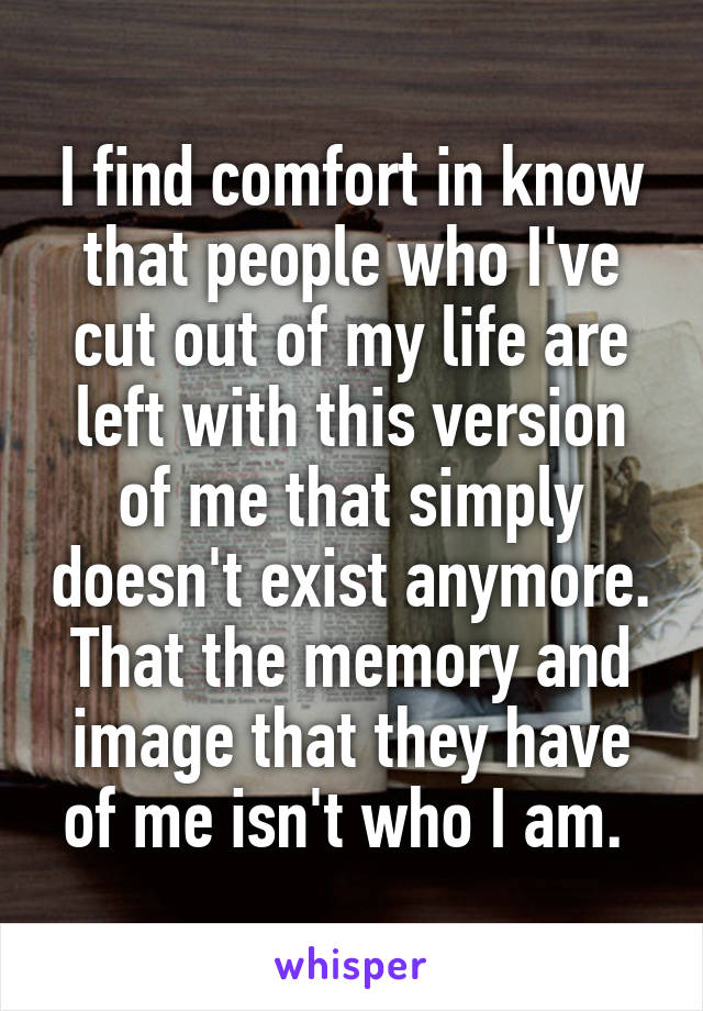 I find comfort in know that people who I've cut out of my life are left with this version of me that simply doesn't exist anymore. That the memory and image that they have of me isn't who I am.