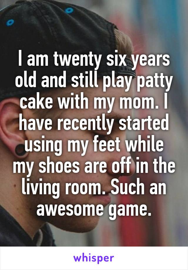 I am twenty six years old and still play patty cake with my mom. I have recently started using my feet while my shoes are off in the living room. Such an awesome game.