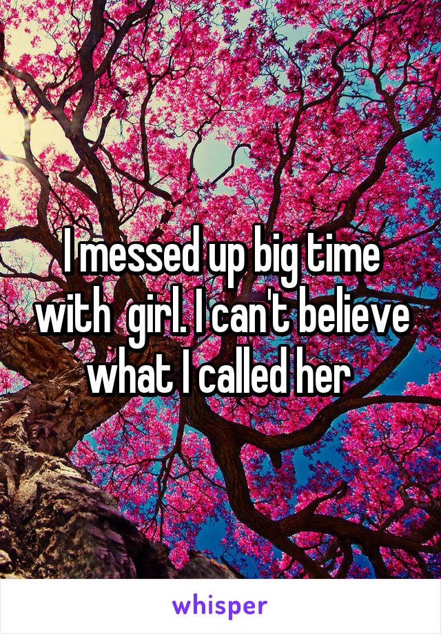 I messed up big time with  girl. I can't believe what I called her