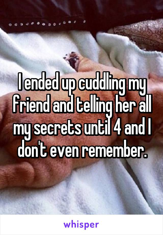 I ended up cuddling my friend and telling her all my secrets until 4 and I don't even remember.