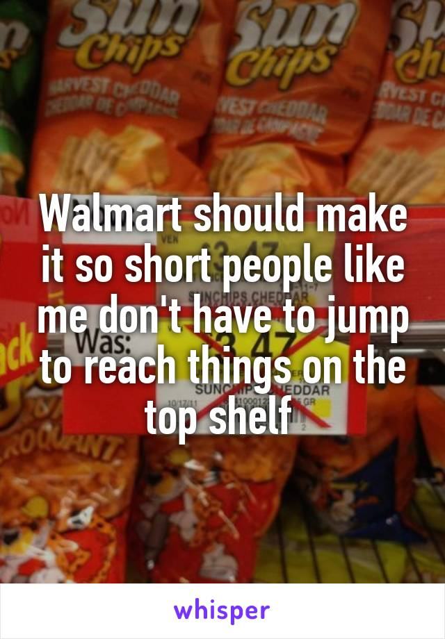 Walmart should make it so short people like me don't have to jump to reach things on the top shelf