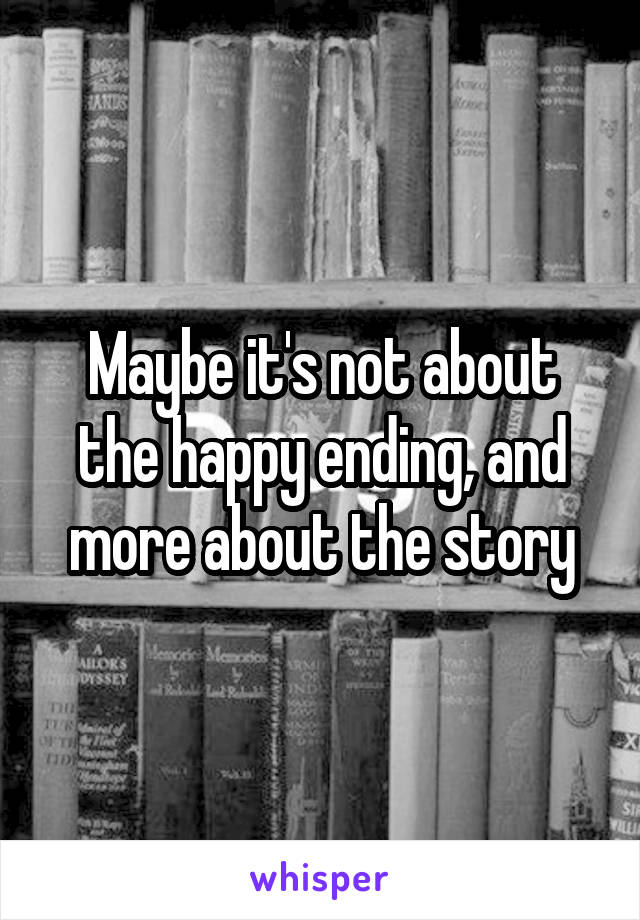 Maybe it's not about the happy ending, and more about the story