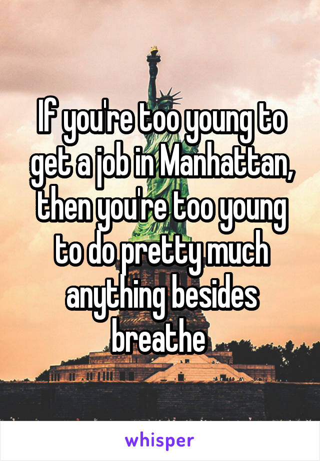 If you're too young to get a job in Manhattan, then you're too young to do pretty much anything besides breathe