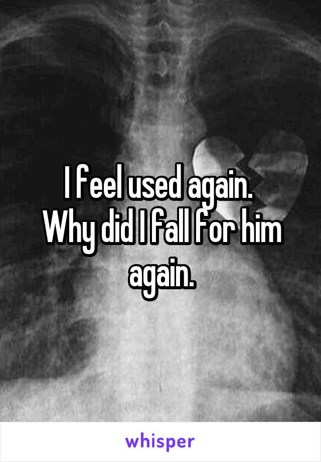 I feel used again.  Why did I fall for him again.