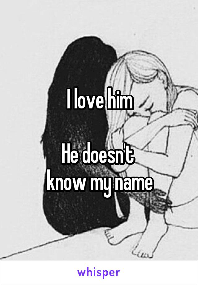 I love him  He doesn't  know my name