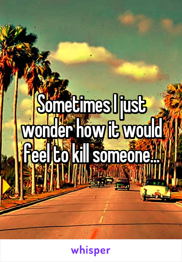 Sometimes I just wonder how it would feel to kill someone...
