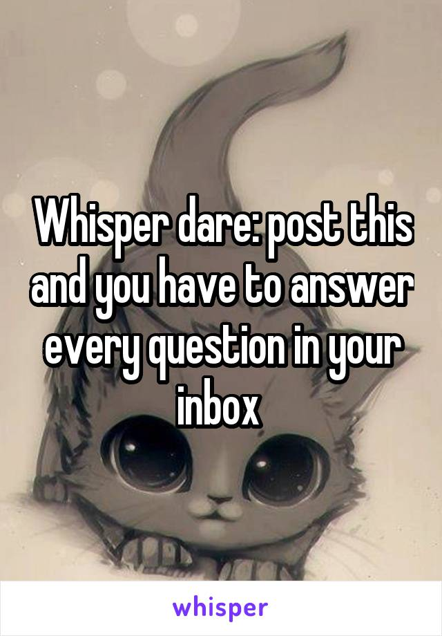 Whisper dare: post this and you have to answer every question in your inbox