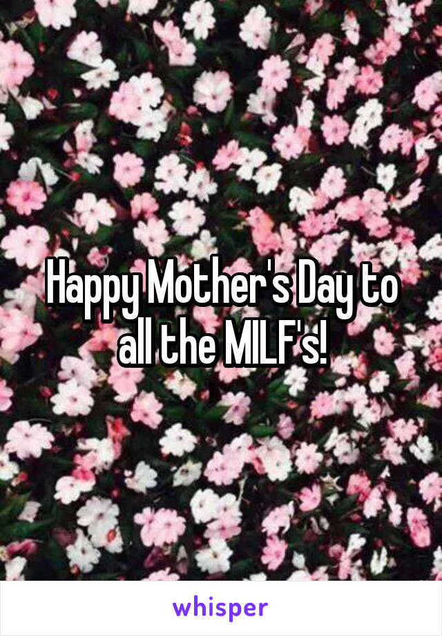 Happy Mother's Day to all the MILF's!
