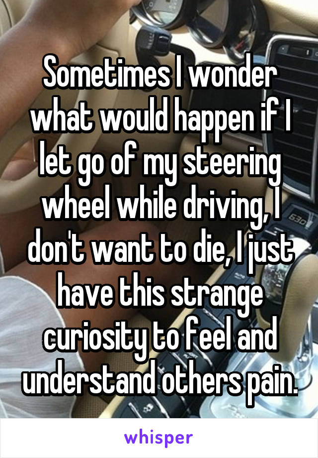 Sometimes I wonder what would happen if I let go of my steering wheel while driving, I don't want to die, I just have this strange curiosity to feel and understand others pain.